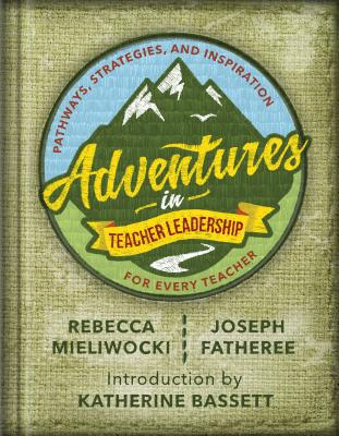 Adventures in Teacher Leadership: Pathways, Strategies, and Inspiration for Every Teacher - Mieliwocki, Rebecca, and Fatheree, Joseph, and Bassett, Katherine (Introduction by)
