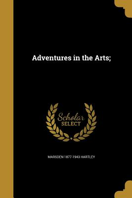 Adventures in the Arts; - Hartley, Marsden 1877-1943
