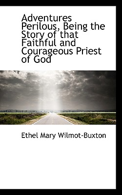 Adventures Perilous, Being the Story of That Faithful and Courageous Priest of God - Wilmot-Buxton, Ethel Mary