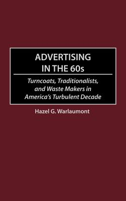 Advertising in the 60s: Turncoats, Traditionalists, and Waste Makers in America's Turbulent Decade - Warlaumont, Hazel G