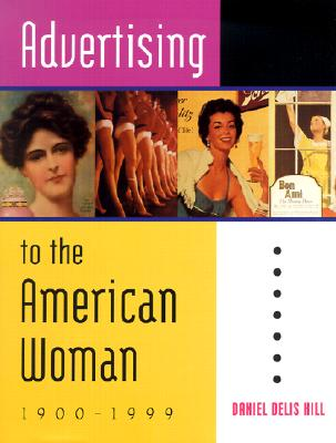 Advertising to the American Woman: 1900-1999 - Hill, Daniel Delis
