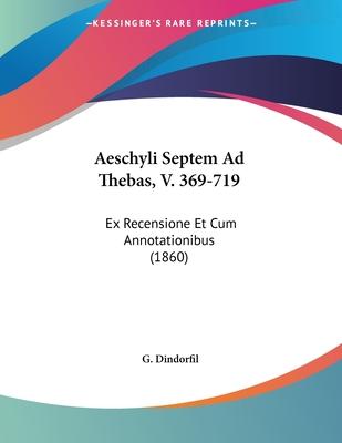 Aeschyli Septem Ad Thebas, V. 369-719: Ex Recensione Et Cum Annotationibus (1860) - Dindorfil, G