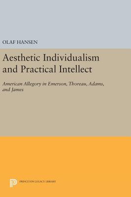 Aesthetic Individualism and Practical Intellect: American Allegory in Emerson, Thoreau, Adams, and James - Hansen, Olaf