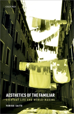 Aesthetics of the Familiar: Everyday Life and World-Making - Saito, Yuriko