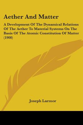 Aether and Matter: A Development of the Dynamical Relations of the Aether to Material Systems on the Basis of the Atomic Constitution of Matter, Including a Discussion of the Influence of the Earth's Motion on Optical Phenomena, Being an Adams Prize Essay - Larmor, Joseph