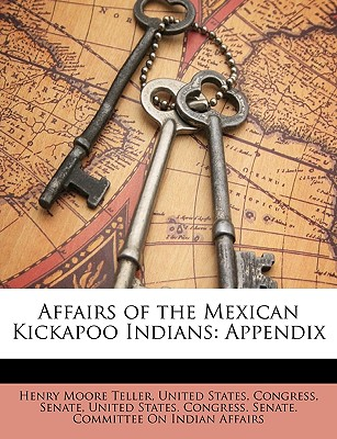 Affairs of the Mexican Kickapoo Indians: Appendix - United States (Creator), and Congress (Creator), and Senate (Creator)