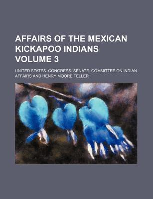 Affairs of the Mexican Kickapoo Indians Volume 3 - Affairs, United States Congress