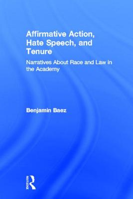 Affirmative Action, Hate Speech, and Tenure: Narratives about Race and Law in the Academy - Baez, Benjamin