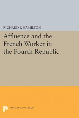Affluence and the French Worker in the Fourth Republic - Hamilton, Richard F