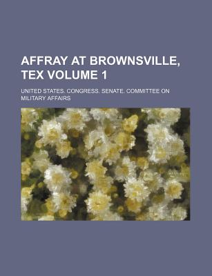 Affray at Brownsville, Tex Volume 1 - Affairs, United States Congress