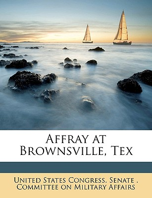 Affray at Brownsville, Tex - United States Congress Senate Committ, States Congress Senate Committ (Creator)