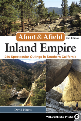 Afoot & Afield: Inland Empire: 256 Spectacular Outings in Southern California - Harris, David