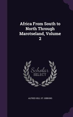 Africa from South to North Through Marotseland, Volume 2 - St Gibbons, Alfred Hill