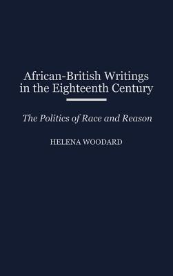 African-British Writings in the Eighteenth Century: The Politics of Race and Reason - Woodard, Helena