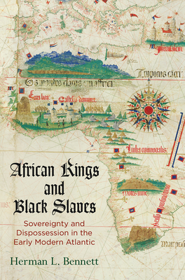 African Kings and Black Slaves: Sovereignty and Dispossession in the Early Modern Atlantic - Bennett, Herman L