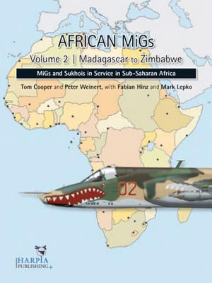 African Migs. Volume 2: Madagascar to Zimbabwe: Migs and Sukhois in Service in Sub-Saharan Africa - Cooper, Tom, and Weinert, Peter, and Hinz, Fabian