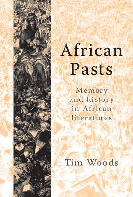 African Pasts: Memory and History in African Literatures - Woods, Tim
