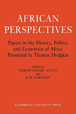 African Perspectives: Papers in the History, Politics and Economics of Africa Presented to Thomas Hodgkin - Allen, Christopher (Editor), and Johnson, R W (Editor)