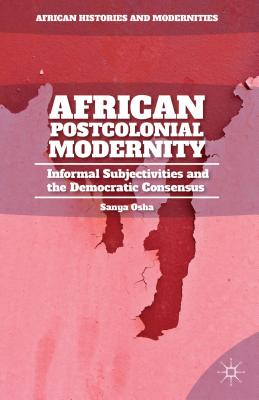 African Postcolonial Modernity: Informal Subjectivities and the Democratic Consensus - Osha, Sanya