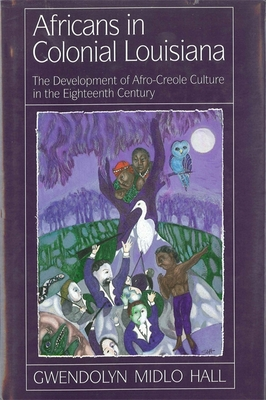 Africans in Colonial Louisiana: The Development of Afro-Creole Culture in the Eighteenth-Century - Hall, Gwendolyn Midlo