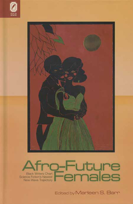 Afro-Future Females: Black Writers Chart Science Fiction's Newest New-Wave Trajectory - Barr, Marlene S (Editor)