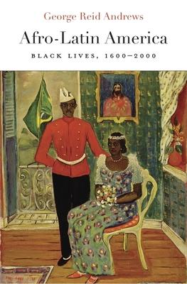 Afro-Latin America: Black Lives, 1600-2000 - Andrews, George Reid