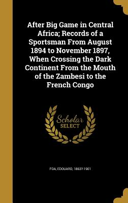 After Big Game in Central Africa; Records of a Sportsman from August 1894 to November 1897, When Crossing the Dark Continent from the Mouth of the Zambesi to the French Congo - Foa, Edouard 1863?-1901 (Creator)