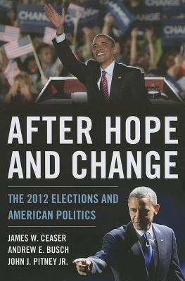 After Hope and Change: The 2012 Elections and American Politics - Ceaser, James W., and Busch, Andrew E., and Pitney, John J.