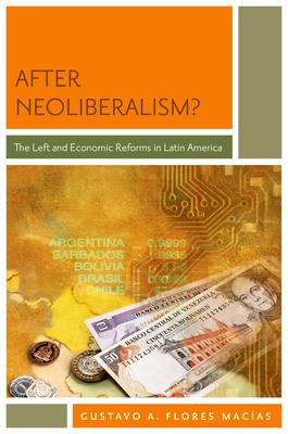 After Neoliberalism?: The Left and Economic Reforms in Latin America - Flores-Macias, Gustavo A
