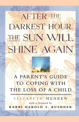 After the Darkest Hour the Sun Will Shine Again: A Parent's Guide to Coping with the Loss of a Child - Mehren, Elizabeth, and Kushner, Harold S (Introduction by)