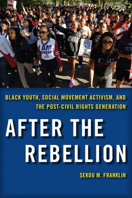 After the Rebellion: Black Youth, Social Movement Activism, and the Post-Civil Rights Generation - Franklin, Sekou M