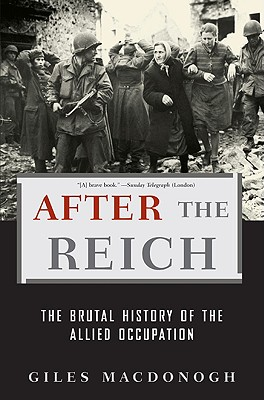 After the Reich: The Brutal History of the Allied Occupation - MacDonogh, Giles