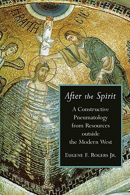 After the Spirit: A Constructive Pneumatology from Resources Outside the Modern West - Rogers, Eugene F, Jr.