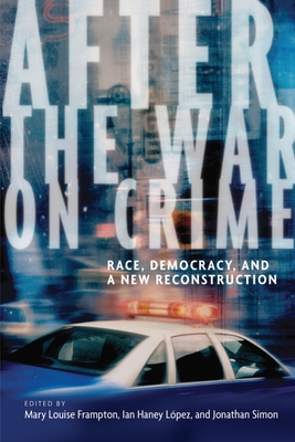 After the War on Crime: Race, Democracy, and a New Reconstruction - Frampton, Mary Louise (Editor), and Lopez, Ian Haney (Editor), and Simon, Jonathan (Editor)