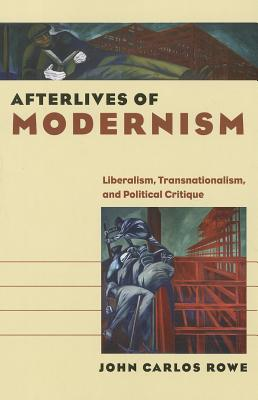 Afterlives of Modernism: Liberalism, Transnationalism, and Political Critique - Rowe, John Carlos