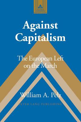 Against Capitalism: The European Left on the March - Pelz, William A