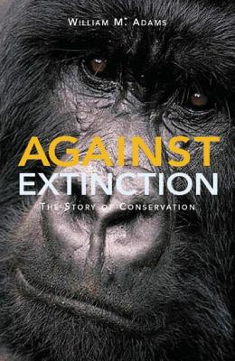 Against Extinction: The Story of Conservation - Adams, William Bill