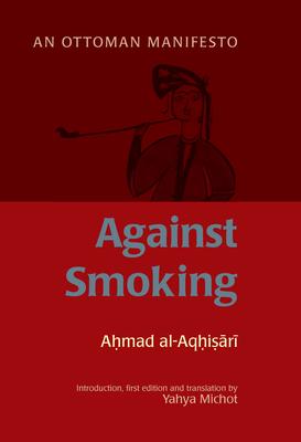 Against Smoking: An Ottoman Manifesto - Al-Aqhisari, Ahmad, and Michot, Yahya (Editor)