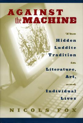 Against the Machine: The Hidden Luddite Tradition in Literature, Art, and Individual Lives - Fox, Nicols