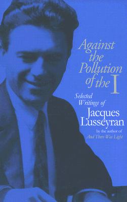 Against the Pollution of the I: Selected Writings of Jacques Lusseyran - Lusseyran, Jacques