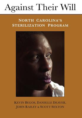 Against Their Will: North Carolina's Sterilization Program and the Campaign for Reparations - Begos, Kevin, and Deaver, Danielle, and Railey, John