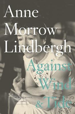 Against Wind and Tide: Letters and Journals, 1947-1986 - Lindbergh, Anne Morrow, and Lindbergh, Reeve (Introduction by)
