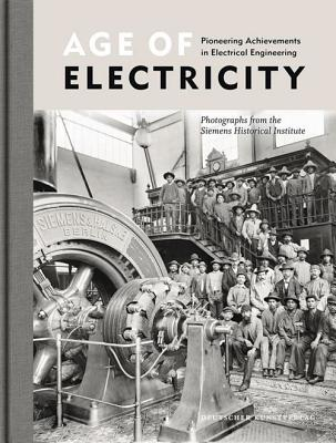 Age of Electricity: Pioneering Achievements in Electrical Engineering - Siemens Historical Institute (Editor)