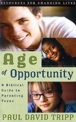 Age of Opportunity: A Biblical Guide to Parenting Teens - Tripp, Paul David, M.DIV., D.Min.