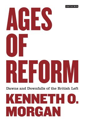 Ages of Reform: Dawns and Downfalls of the British Left - Morgan, Kenneth O.