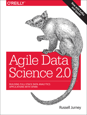 Agile Data Science 2.0: Building Full-Stack Data Analytics Applications with Spark - Jurney, Russell