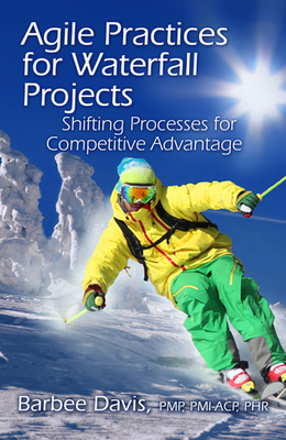Agile Practices for Waterfall Projects: Shifting Processes for Competitive Advantage - Davis, Barbee