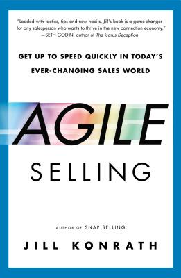 Agile Selling: Get Up to Speed Quickly in Today's Ever-Changing Sales World - Konrath, Jill