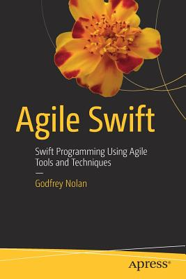 Agile Swift: Swift Programming Using Agile Tools and Techniques - Nolan, Godfrey