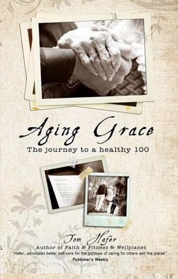 Aging Grace: The Journey to a Healthy 100 - Hafer, Tom